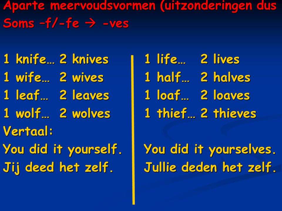 Aparte meervoudsvormen (uitzonderingen dus Soms –f/-fe  -ves 1 knife…2 knives 1 life…2 lives 1 wife…2 wives1 half…2 halves 1 leaf…2 leaves1 loaf…2 lo