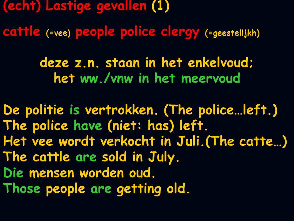 (echt) Lastige gevallen (1) cattle (=vee) people police clergy (=geestelijkh) deze z.n. staan in het enkelvoud; het ww./vnw in het meervoud De politie