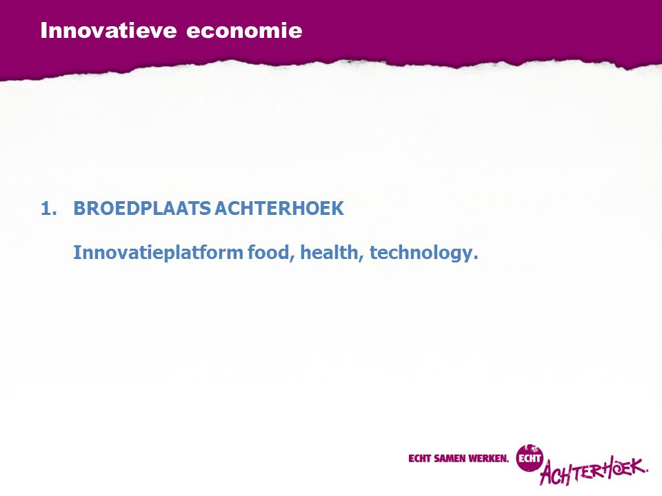 Innovatieve economie 1.BROEDPLAATS ACHTERHOEK Innovatieplatform food, health, technology.