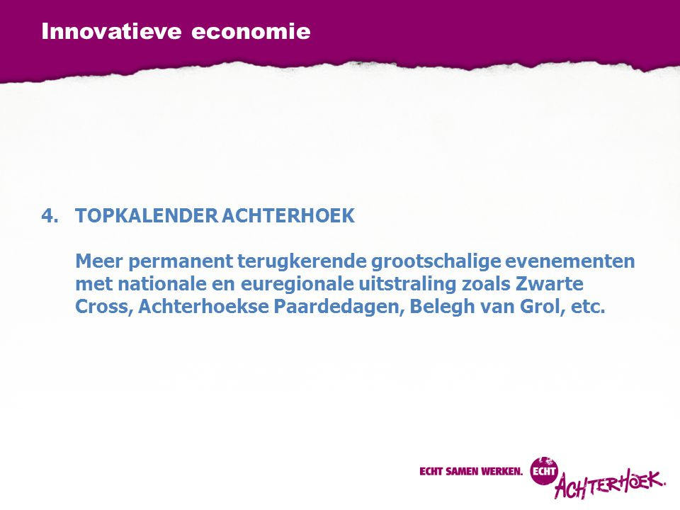 Innovatieve economie 4.TOPKALENDER ACHTERHOEK Meer permanent terugkerende grootschalige evenementen met nationale en euregionale uitstraling zoals Zwarte Cross, Achterhoekse Paardedagen, Belegh van Grol, etc.