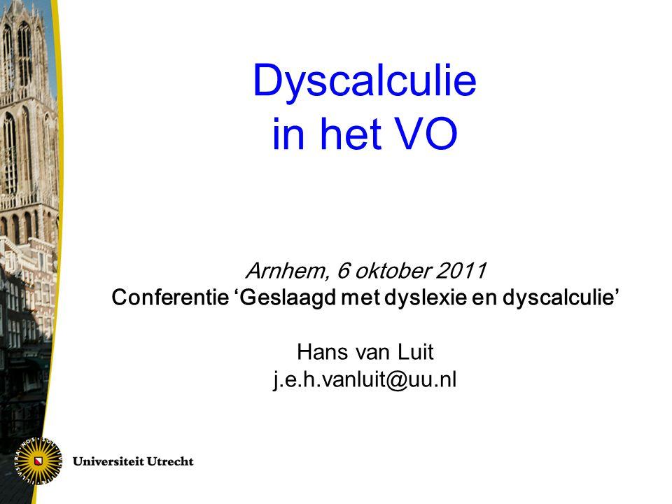 Dyscalculie in het VO Arnhem, 6 oktober 2011 Conferentie 'Geslaagd met dyslexie en dyscalculie' Hans van Luit j.e.h.vanluit@uu.nl