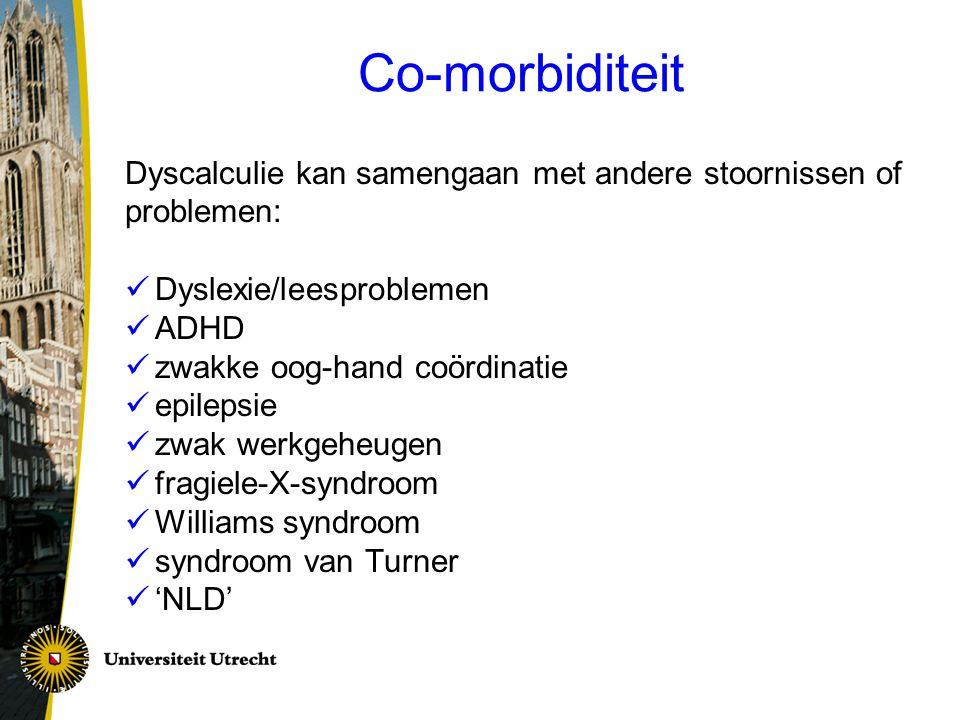 Co-morbiditeit Dyscalculie kan samengaan met andere stoornissen of problemen: Dyslexie/leesproblemen ADHD zwakke oog-hand coördinatie epilepsie zwak w