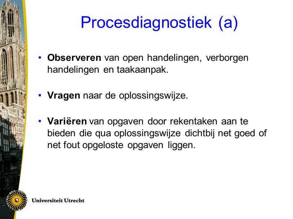 Procesdiagnostiek (a) Observeren van open handelingen, verborgen handelingen en taakaanpak. Vragen naar de oplossingswijze. Variëren van opgaven door