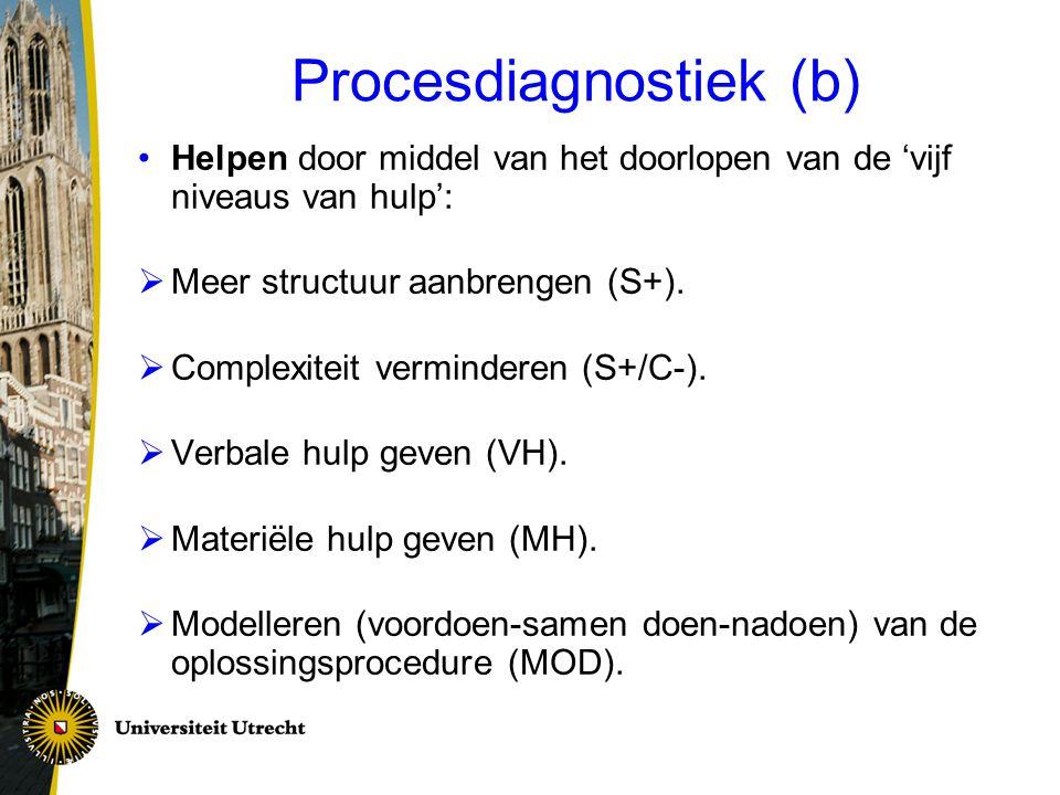 Procesdiagnostiek (b) Helpen door middel van het doorlopen van de 'vijf niveaus van hulp':  Meer structuur aanbrengen (S+).  Complexiteit vermindere