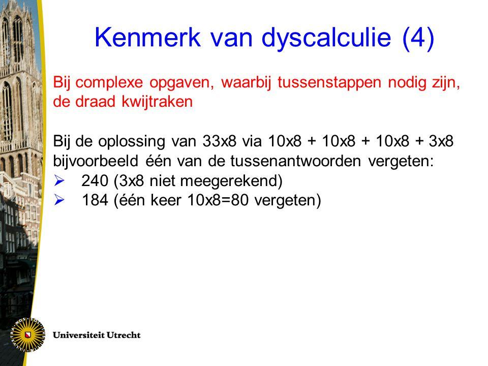 Kenmerk van dyscalculie (4) Bij complexe opgaven, waarbij tussenstappen nodig zijn, de draad kwijtraken Bij de oplossing van 33x8 via 10x8 + 10x8 + 10