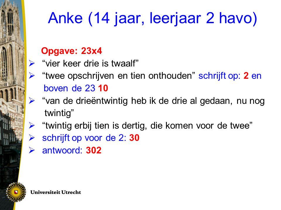 """Anke (14 jaar, leerjaar 2 havo) Opgave: 23x4  """"vier keer drie is twaalf""""  """"twee opschrijven en tien onthouden"""" schrijft op: 2 en boven de 23 10  """"v"""