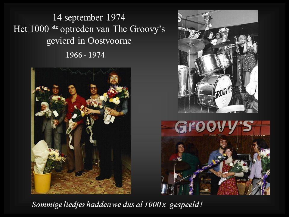 1966 - 1974 14 september 1974 Het 1000 ste optreden van The Groovy's gevierd in Oostvoorne Sommige liedjes hadden we dus al 1000 x gespeeld !