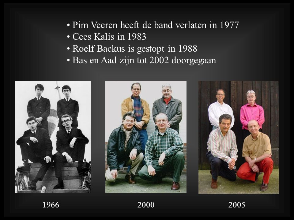 Pim Veeren heeft de band verlaten in 1977 Cees Kalis in 1983 Roelf Backus is gestopt in 1988 Bas en Aad zijn tot 2002 doorgegaan 196620002005