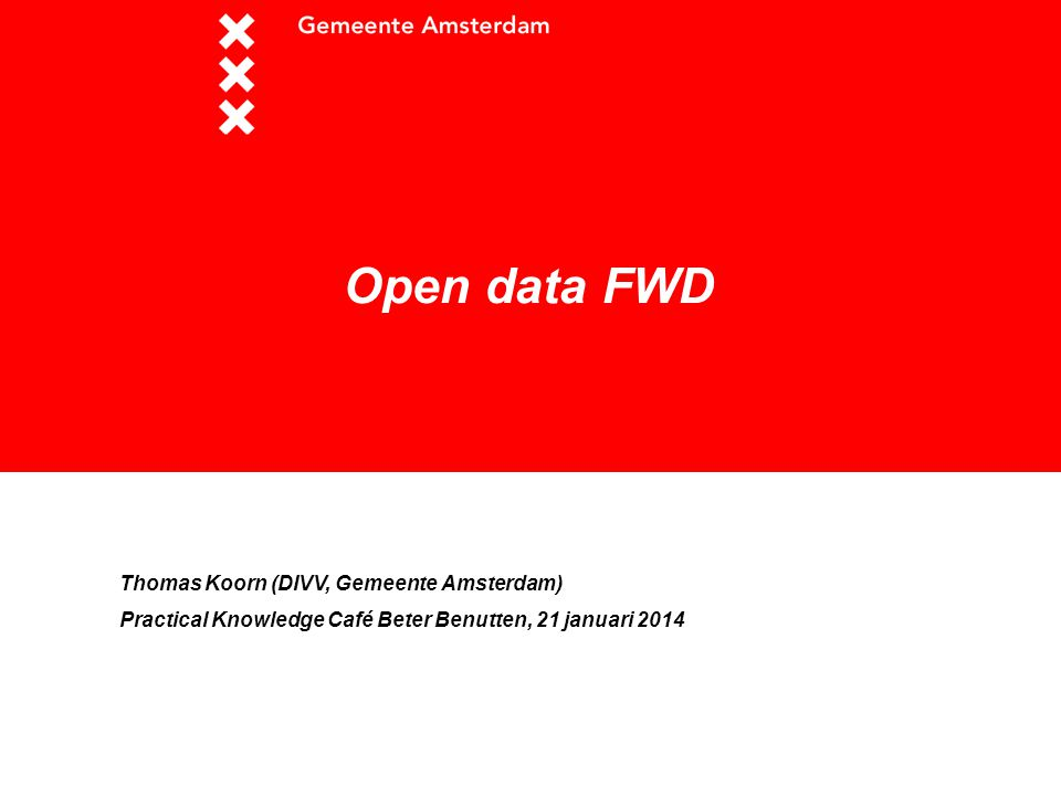 Open data FWD Thomas Koorn (DIVV, Gemeente Amsterdam) Practical Knowledge Café Beter Benutten, 21 januari 2014