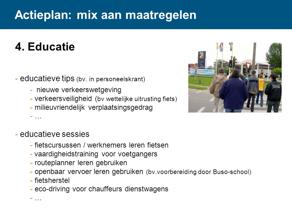 Actieplan: mix aan maatregelen 4. Educatie - educatieve tips (bv. in personeelskrant) - nieuwe verkeerswetgeving - verkeersveiligheid ( bv wettelijke
