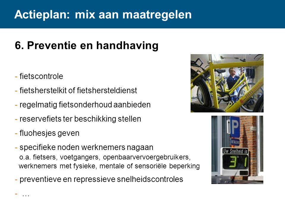 Actieplan: mix aan maatregelen 6. Preventie en handhaving - fietscontrole - fietsherstelkit of fietshersteldienst - regelmatig fietsonderhoud aanbiede