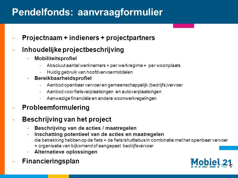 Pendelfonds: aanvraagformulier -Projectnaam + indieners + projectpartners -Inhoudelijke projectbeschrijving -Mobiliteitsprofiel -Absoluut aantal werkn