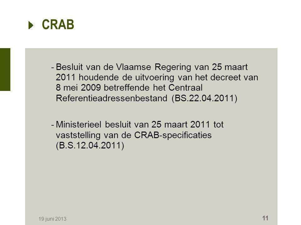 CRAB -Besluit van de Vlaamse Regering van 25 maart 2011 houdende de uitvoering van het decreet van 8 mei 2009 betreffende het Centraal Referentieadressenbestand (BS.22.04.2011) -Ministerieel besluit van 25 maart 2011 tot vaststelling van de CRAB-specificaties (B.S.12.04.2011) 19 juni 2013 11