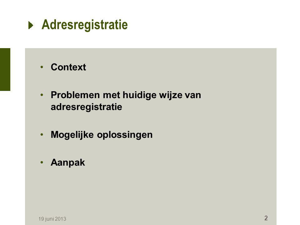Adresregistratie Context Problemen met huidige wijze van adresregistratie Mogelijke oplossingen Aanpak 19 juni 2013 2