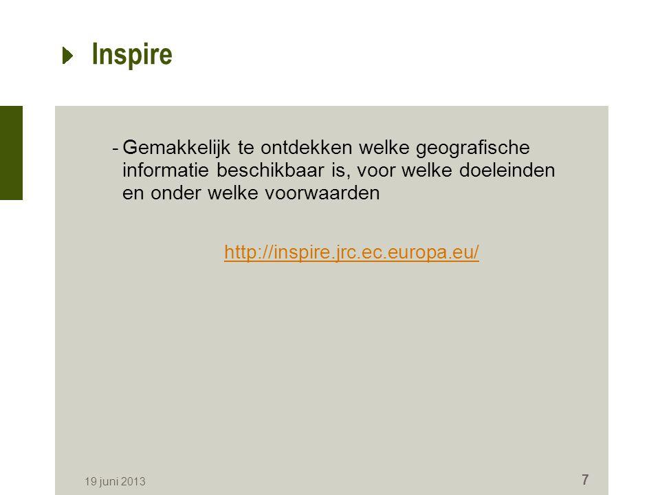 Inspire -Gemakkelijk te ontdekken welke geografische informatie beschikbaar is, voor welke doeleinden en onder welke voorwaarden http://inspire.jrc.ec.europa.eu/ 19 juni 2013 7