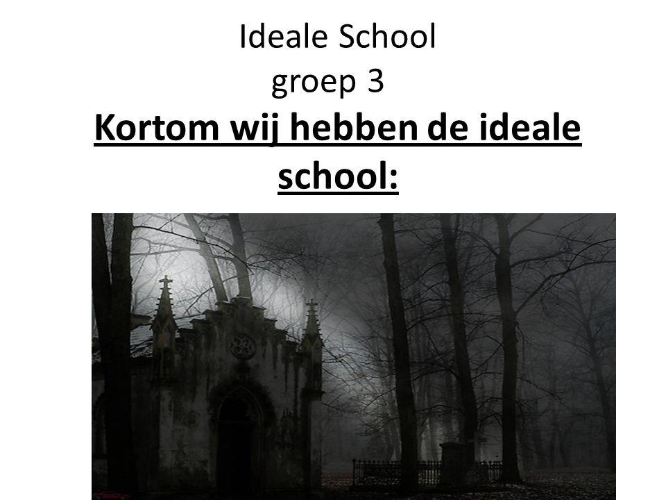Ideale School groep 3 Kortom wij hebben de ideale school: