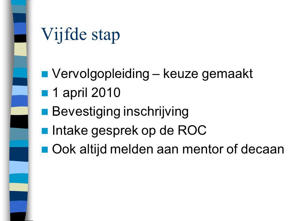Vijfde stap Vervolgopleiding – keuze gemaakt 1 april 2010 Bevestiging inschrijving Intake gesprek op de ROC Ook altijd melden aan mentor of decaan