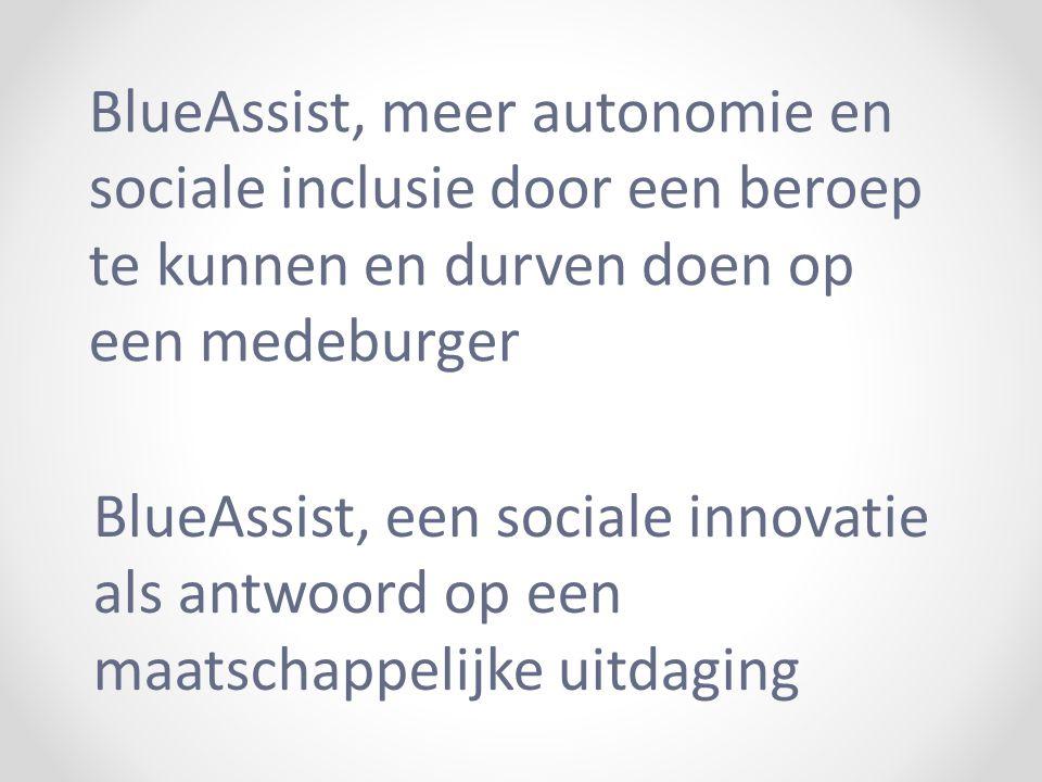 BlueAssist, een sociale innovatie als antwoord op een maatschappelijke uitdaging BlueAssist, meer autonomie en sociale inclusie door een beroep te kunnen en durven doen op een medeburger