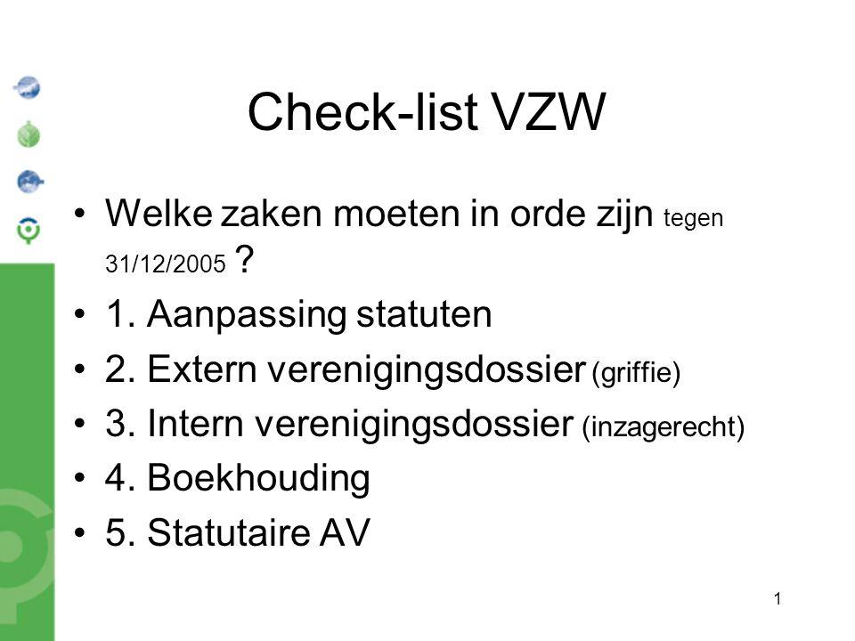 1 Check-list VZW Welke zaken moeten in orde zijn tegen 31/12/2005 ? 1. Aanpassing statuten 2. Extern verenigingsdossier (griffie) 3. Intern vereniging