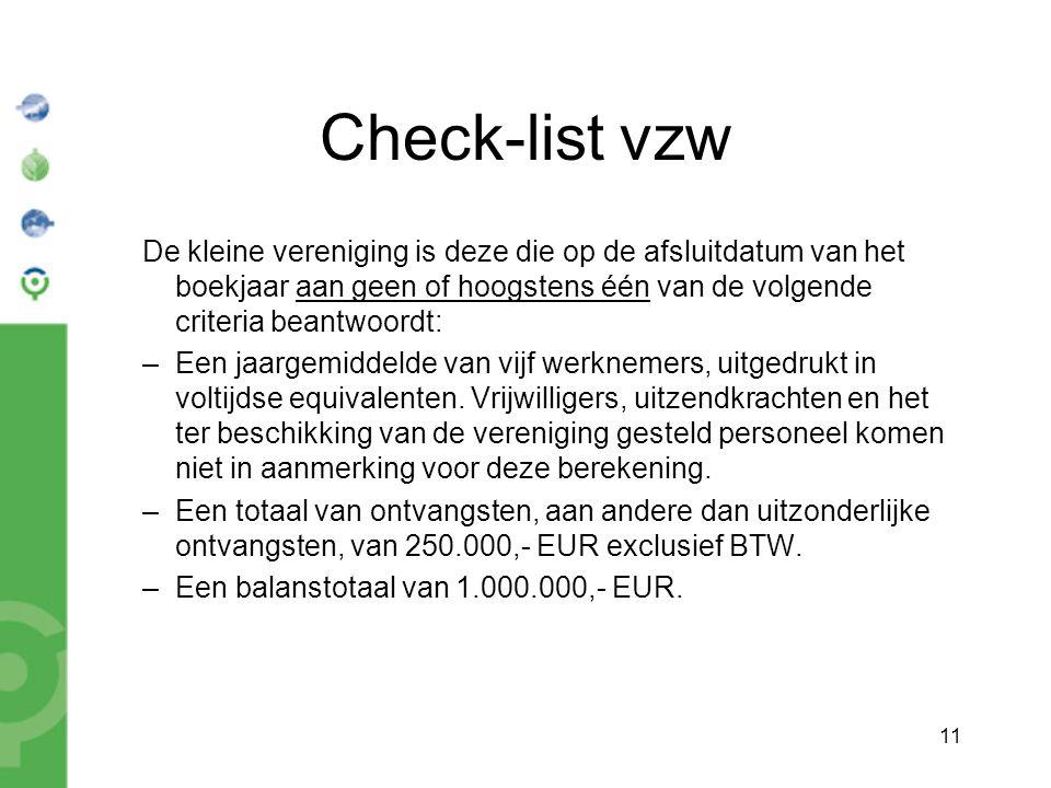 11 Check-list vzw De kleine vereniging is deze die op de afsluitdatum van het boekjaar aan geen of hoogstens één van de volgende criteria beantwoordt: –Een jaargemiddelde van vijf werknemers, uitgedrukt in voltijdse equivalenten.