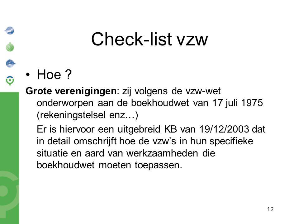 12 Check-list vzw Hoe ? Grote verenigingen: zij volgens de vzw-wet onderworpen aan de boekhoudwet van 17 juli 1975 (rekeningstelsel enz…) Er is hiervo