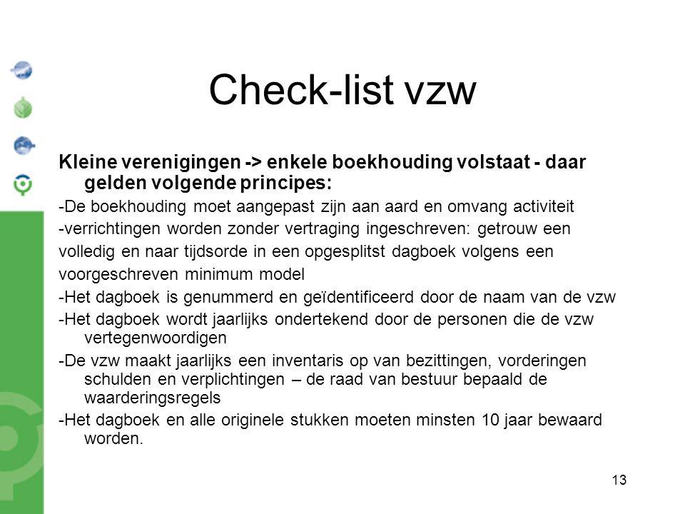 13 Check-list vzw Kleine verenigingen -> enkele boekhouding volstaat - daar gelden volgende principes: -De boekhouding moet aangepast zijn aan aard en