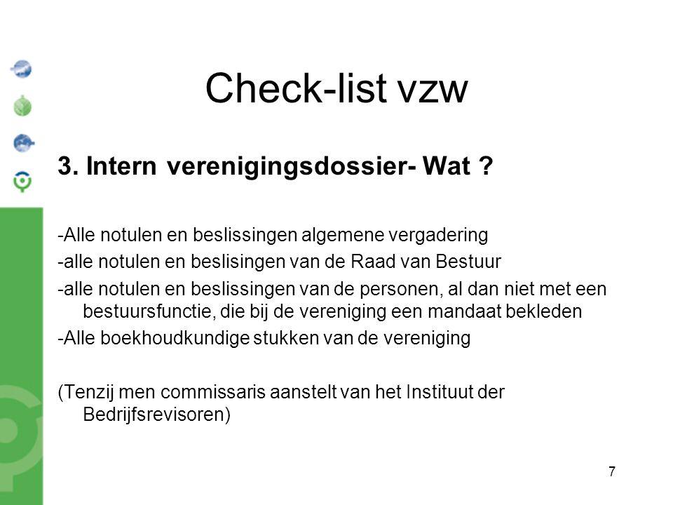 7 Check-list vzw 3. Intern verenigingsdossier- Wat ? -Alle notulen en beslissingen algemene vergadering -alle notulen en beslisingen van de Raad van B