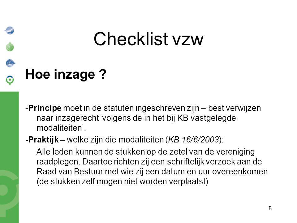 8 Checklist vzw Hoe inzage ? -Principe moet in de statuten ingeschreven zijn – best verwijzen naar inzagerecht 'volgens de in het bij KB vastgelegde m