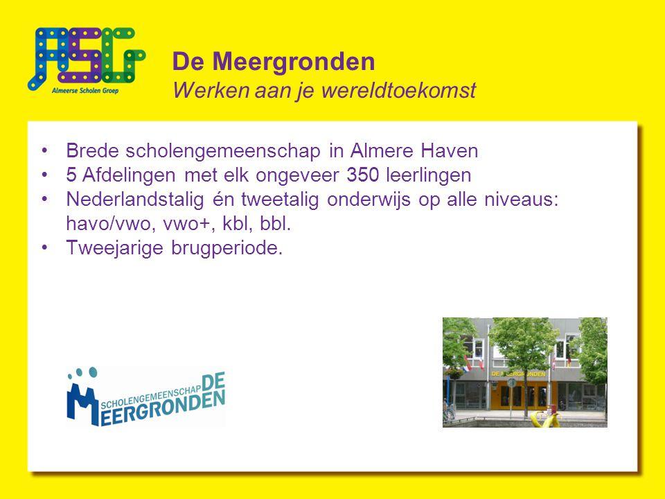 De Meergronden Werken aan je wereldtoekomst Brede scholengemeenschap in Almere Haven 5 Afdelingen met elk ongeveer 350 leerlingen Nederlandstalig én tweetalig onderwijs op alle niveaus: havo/vwo, vwo+, kbl, bbl.