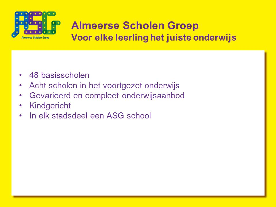 Almeerse Scholen Groep Voor elke leerling het juiste onderwijs 48 basisscholen Acht scholen in het voortgezet onderwijs Gevarieerd en compleet onderwijsaanbod Kindgericht In elk stadsdeel een ASG school