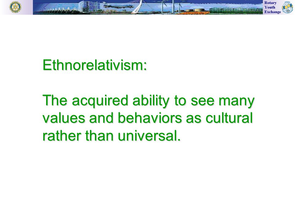 Ethnorelativism: The acquired ability to see many values and behaviors as cultural rather than universal.