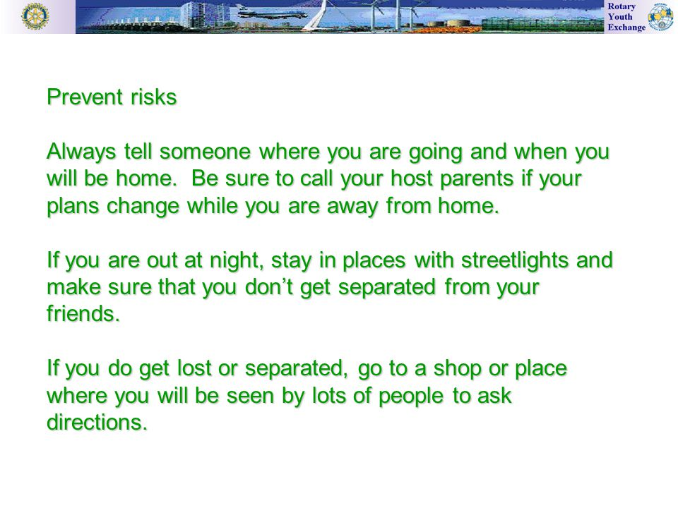 Prevent risks Always tell someone where you are going and when you will be home.