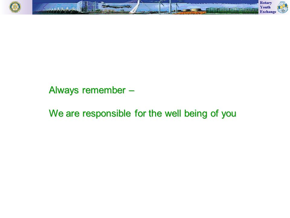 Always remember – We are responsible for the well being of you