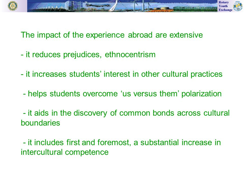 The impact of the experience abroad are extensive - it reduces prejudices, ethnocentrism - it increases students' interest in other cultural practices - helps students overcome 'us versus them' polarization - it aids in the discovery of common bonds across cultural boundaries - it includes first and foremost, a substantial increase in intercultural competence