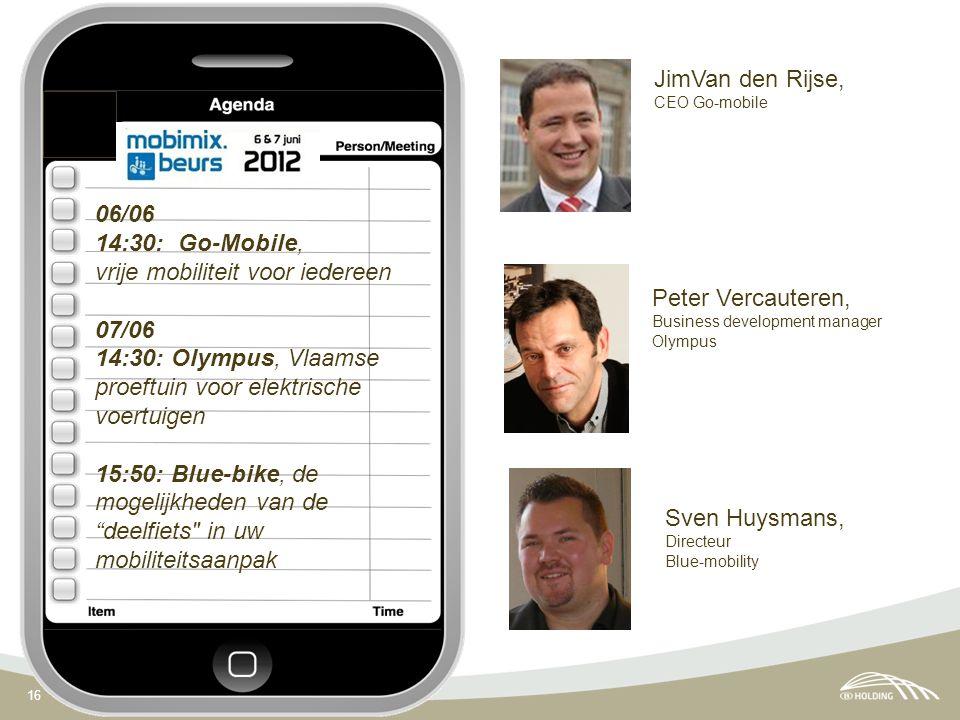 16 06/06 14:30: Go-Mobile, vrije mobiliteit voor iedereen 07/06 14:30: Olympus, Vlaamse proeftuin voor elektrische voertuigen 15:50: Blue-bike, de mogelijkheden van de deelfiets in uw mobiliteitsaanpak JimVan den Rijse, CEO Go-mobile Peter Vercauteren, Business development manager Olympus Sven Huysmans, Directeur Blue-mobility
