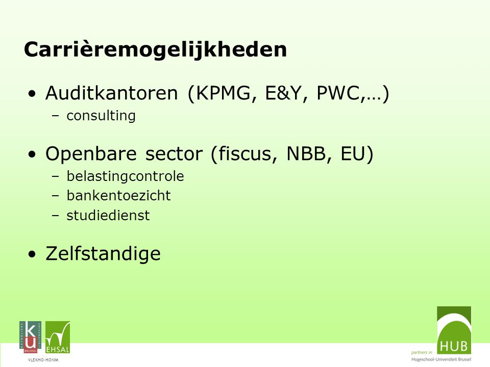 VLEKHO-HONIM Carrièremogelijkheden Auditkantoren (KPMG, E&Y, PWC,…) –consulting Openbare sector (fiscus, NBB, EU) –belastingcontrole –bankentoezicht –
