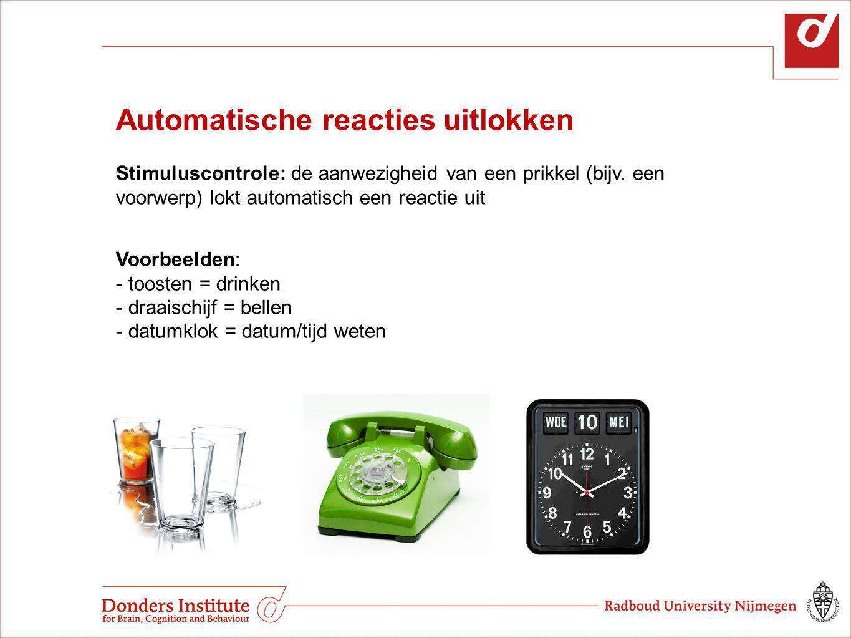 Automatische reacties uitlokken Stimuluscontrole: de aanwezigheid van een prikkel (bijv. een voorwerp) lokt automatisch een reactie uit Voorbeelden: -