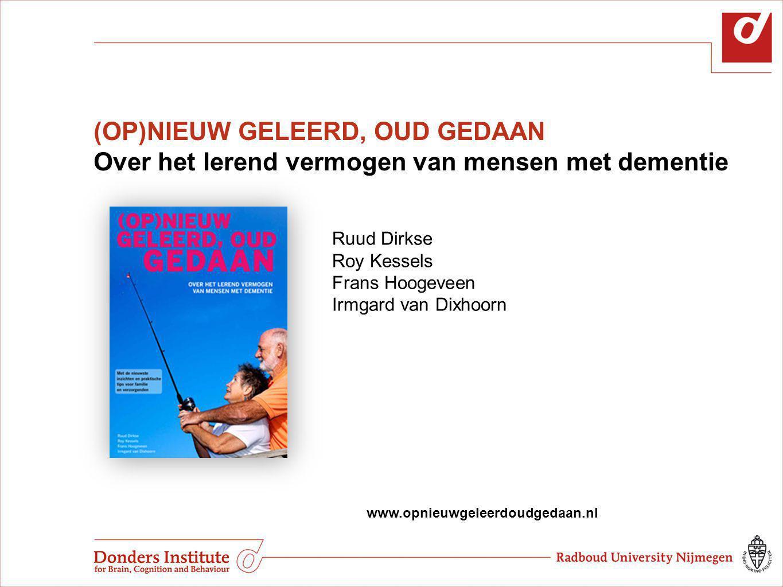 (OP)NIEUW GELEERD, OUD GEDAAN Over het lerend vermogen van mensen met dementie www.opnieuwgeleerdoudgedaan.nl Ruud Dirkse Roy Kessels Frans Hoogeveen