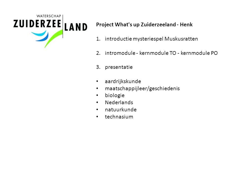 Project What's up Zuiderzeeland - Henk 1.introductie mysteriespel Muskusratten 2.intromodule - kernmodule TO - kernmodule PO 3.presentatie aardrijksku
