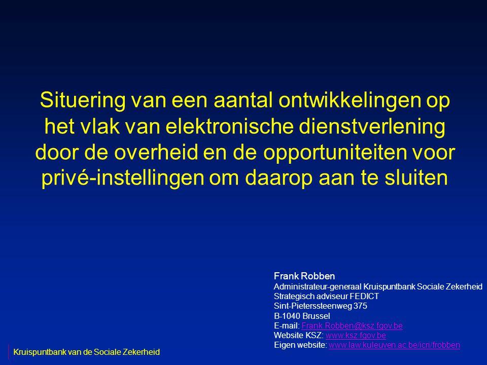 Situering van een aantal ontwikkelingen op het vlak van elektronische dienstverlening door de overheid en de opportuniteiten voor privé-instellingen om daarop aan te sluiten Frank Robben Administrateur-generaal Kruispuntbank Sociale Zekerheid Strategisch adviseur FEDICT Sint-Pieterssteenweg 375 B-1040 Brussel E-mail: Frank.Robben@ksz.fgov.beFrank.Robben@ksz.fgov.be Website KSZ: www.ksz.fgov.bewww.ksz.fgov.be Eigen website: www.law.kuleuven.ac.be/icri/frobbenwww.law.kuleuven.ac.be/icri/frobben Kruispuntbank van de Sociale Zekerheid