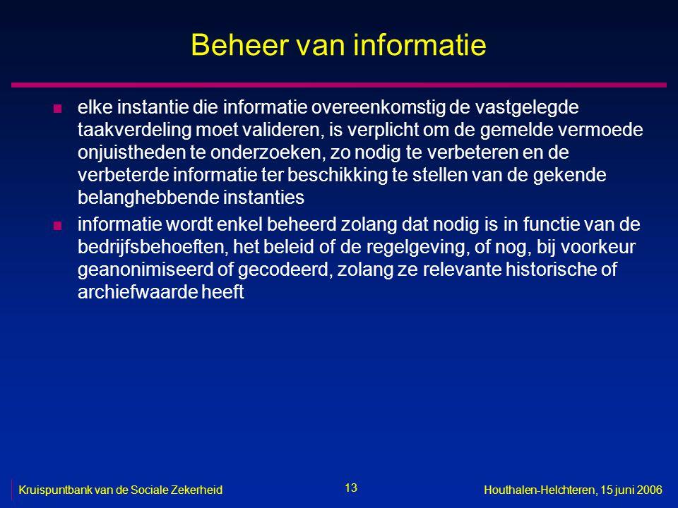 13 Kruispuntbank van de Sociale ZekerheidHouthalen-Helchteren, 15 juni 2006 Beheer van informatie n elke instantie die informatie overeenkomstig de vastgelegde taakverdeling moet valideren, is verplicht om de gemelde vermoede onjuistheden te onderzoeken, zo nodig te verbeteren en de verbeterde informatie ter beschikking te stellen van de gekende belanghebbende instanties n informatie wordt enkel beheerd zolang dat nodig is in functie van de bedrijfsbehoeften, het beleid of de regelgeving, of nog, bij voorkeur geanonimiseerd of gecodeerd, zolang ze relevante historische of archiefwaarde heeft