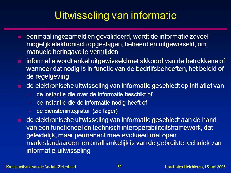 14 Kruispuntbank van de Sociale ZekerheidHouthalen-Helchteren, 15 juni 2006 Uitwisseling van informatie n eenmaal ingezameld en gevalideerd, wordt de