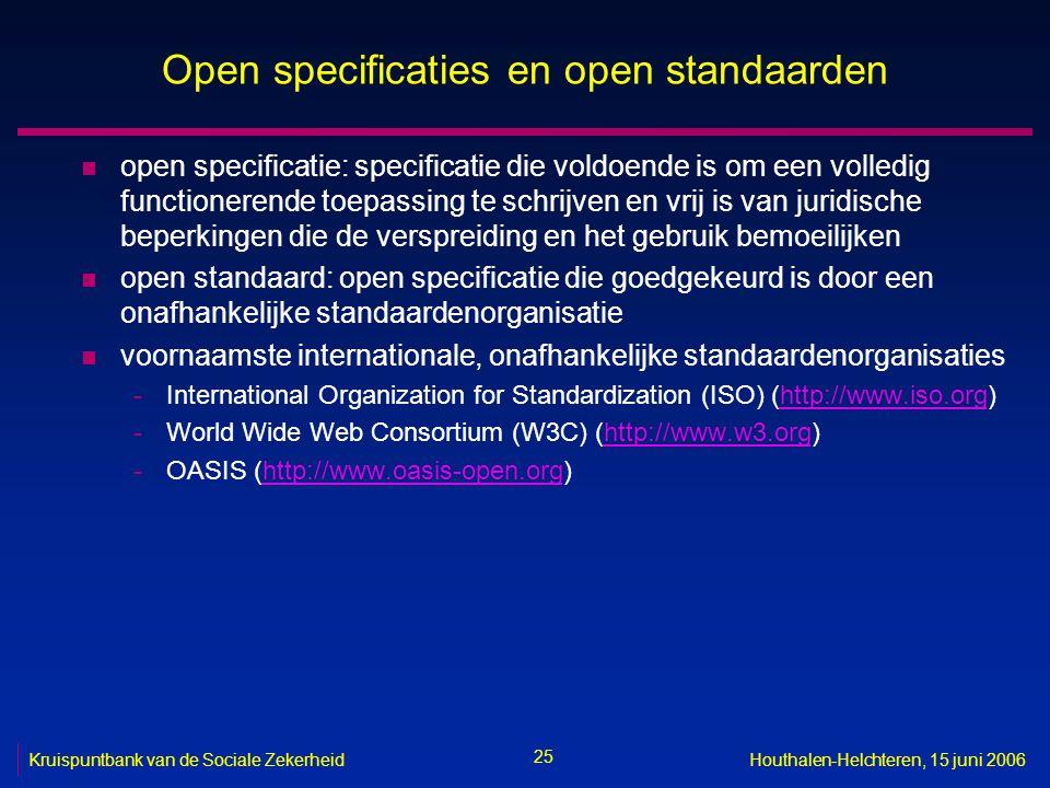 25 Kruispuntbank van de Sociale ZekerheidHouthalen-Helchteren, 15 juni 2006 Open specificaties en open standaarden n open specificatie: specificatie die voldoende is om een volledig functionerende toepassing te schrijven en vrij is van juridische beperkingen die de verspreiding en het gebruik bemoeilijken n open standaard: open specificatie die goedgekeurd is door een onafhankelijke standaardenorganisatie n voornaamste internationale, onafhankelijke standaardenorganisaties -International Organization for Standardization (ISO) (http://www.iso.org)http://www.iso.org -World Wide Web Consortium (W3C) (http://www.w3.org)http://www.w3.org -OASIS (http://www.oasis-open.org)http://www.oasis-open.org