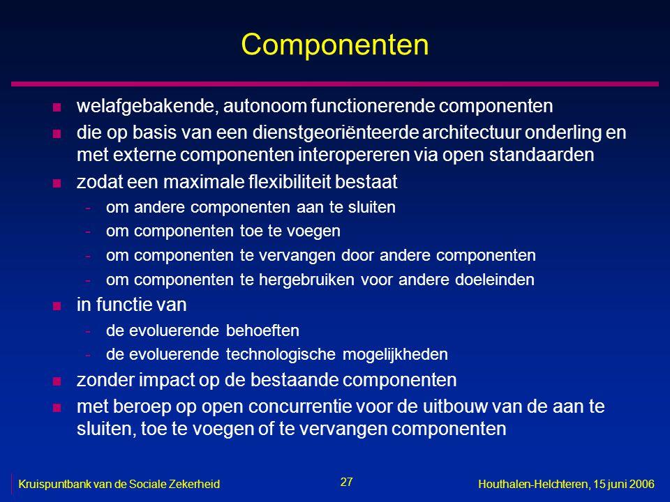 27 Kruispuntbank van de Sociale ZekerheidHouthalen-Helchteren, 15 juni 2006 Componenten n welafgebakende, autonoom functionerende componenten n die op
