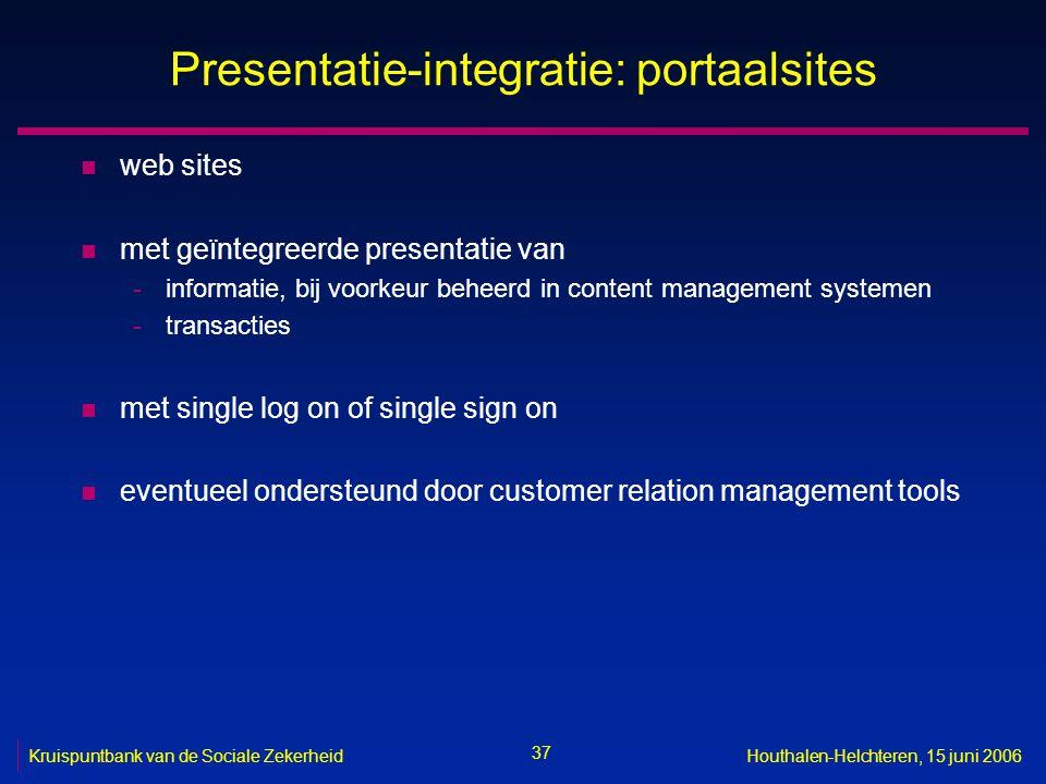 37 Kruispuntbank van de Sociale ZekerheidHouthalen-Helchteren, 15 juni 2006 Presentatie-integratie: portaalsites n web sites n met geïntegreerde prese