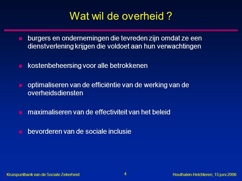 4 Kruispuntbank van de Sociale ZekerheidHouthalen-Helchteren, 15 juni 2006 Wat wil de overheid ? n burgers en ondernemingen die tevreden zijn omdat ze