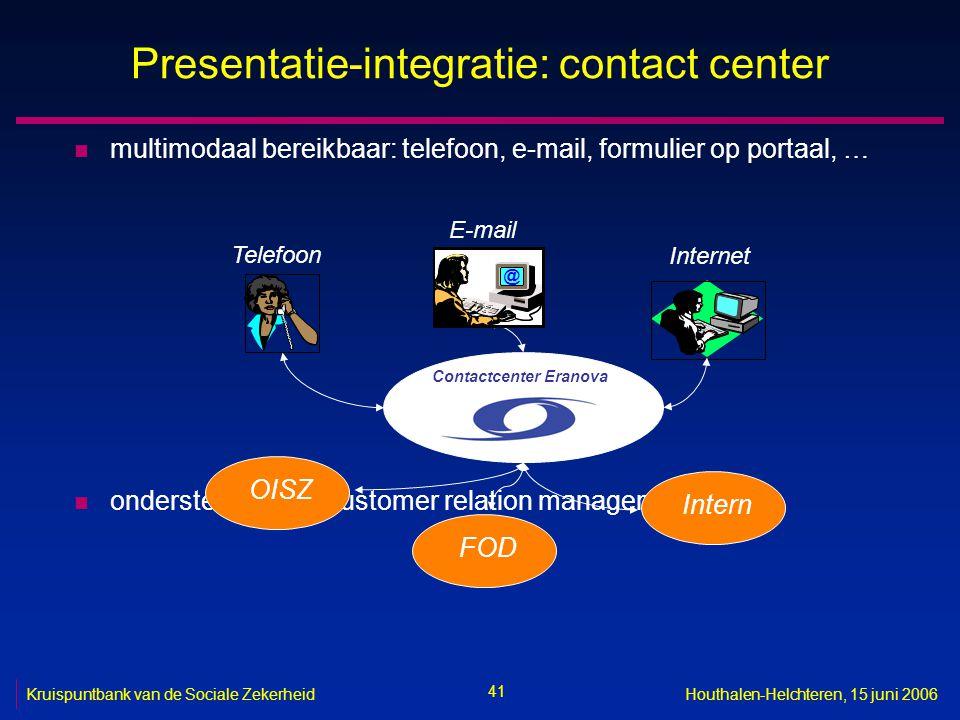 41 Kruispuntbank van de Sociale ZekerheidHouthalen-Helchteren, 15 juni 2006 Presentatie-integratie: contact center n multimodaal bereikbaar: telefoon,