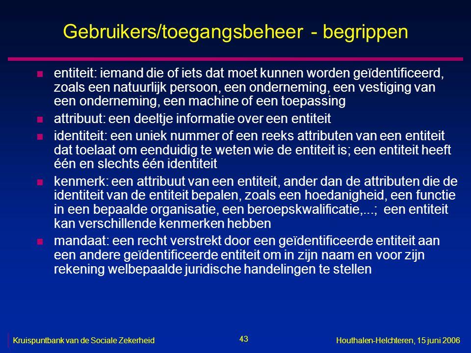 43 Kruispuntbank van de Sociale ZekerheidHouthalen-Helchteren, 15 juni 2006 Gebruikers/toegangsbeheer - begrippen n entiteit: iemand die of iets dat moet kunnen worden geïdentificeerd, zoals een natuurlijk persoon, een onderneming, een vestiging van een onderneming, een machine of een toepassing n attribuut: een deeltje informatie over een entiteit n identiteit: een uniek nummer of een reeks attributen van een entiteit dat toelaat om eenduidig te weten wie de entiteit is; een entiteit heeft één en slechts één identiteit n kenmerk: een attribuut van een entiteit, ander dan de attributen die de identiteit van de entiteit bepalen, zoals een hoedanigheid, een functie in een bepaalde organisatie, een beroepskwalificatie,...; een entiteit kan verschillende kenmerken hebben n mandaat: een recht verstrekt door een geïdentificeerde entiteit aan een andere geïdentificeerde entiteit om in zijn naam en voor zijn rekening welbepaalde juridische handelingen te stellen