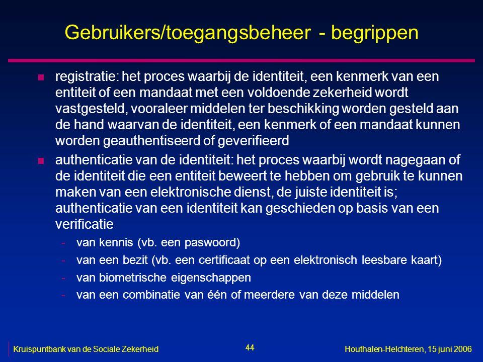 44 Kruispuntbank van de Sociale ZekerheidHouthalen-Helchteren, 15 juni 2006 Gebruikers/toegangsbeheer - begrippen n registratie: het proces waarbij de identiteit, een kenmerk van een entiteit of een mandaat met een voldoende zekerheid wordt vastgesteld, vooraleer middelen ter beschikking worden gesteld aan de hand waarvan de identiteit, een kenmerk of een mandaat kunnen worden geauthentiseerd of geverifieerd n authenticatie van de identiteit: het proces waarbij wordt nagegaan of de identiteit die een entiteit beweert te hebben om gebruik te kunnen maken van een elektronische dienst, de juiste identiteit is; authenticatie van een identiteit kan geschieden op basis van een verificatie -van kennis (vb.