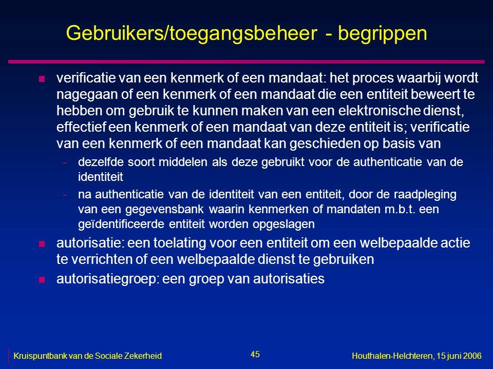 45 Kruispuntbank van de Sociale ZekerheidHouthalen-Helchteren, 15 juni 2006 Gebruikers/toegangsbeheer - begrippen n verificatie van een kenmerk of een mandaat: het proces waarbij wordt nagegaan of een kenmerk of een mandaat die een entiteit beweert te hebben om gebruik te kunnen maken van een elektronische dienst, effectief een kenmerk of een mandaat van deze entiteit is; verificatie van een kenmerk of een mandaat kan geschieden op basis van -dezelfde soort middelen als deze gebruikt voor de authenticatie van de identiteit -na authenticatie van de identiteit van een entiteit, door de raadpleging van een gegevensbank waarin kenmerken of mandaten m.b.t.